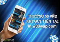 Thưởng ngay 50.000 VND khi gửi tiền lần đầu trên w88 mobile